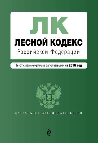 Лесной кодекс Российской Федерации : текст с изм. и доп. на 2016 год