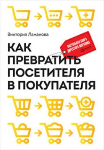Как превратить посетителя в покупателя: Настольная книга директора магазина Ламанова В.