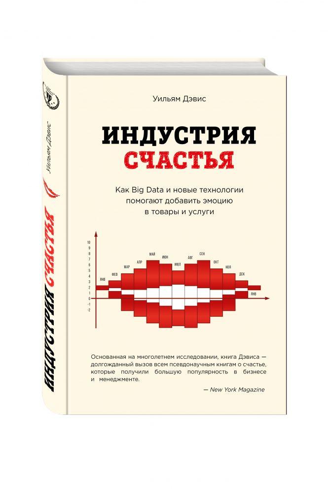 Уильям Дэвис - Индустрия счастья. Как Big Data и новые технологии помогают добавить эмоцию в товары и услуги обложка книги