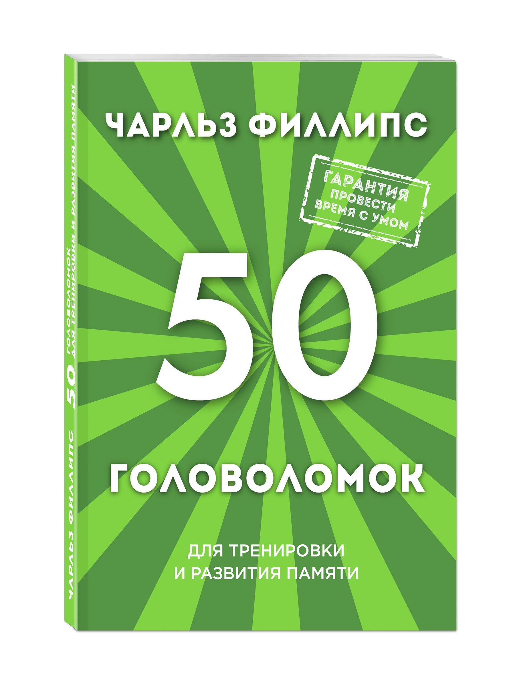 Филлипс Ч. 50 головоломок для тренировки и развития памяти ISBN: 978-5-699-89389-8 филлипс ч 50 лучших головоломок для развития левого и правого полушария мозга нов оф