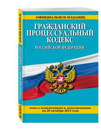 Гражданский процессуальный кодекс Российской Федерации : текст с изм. и доп. на 20 октября 2015 г.