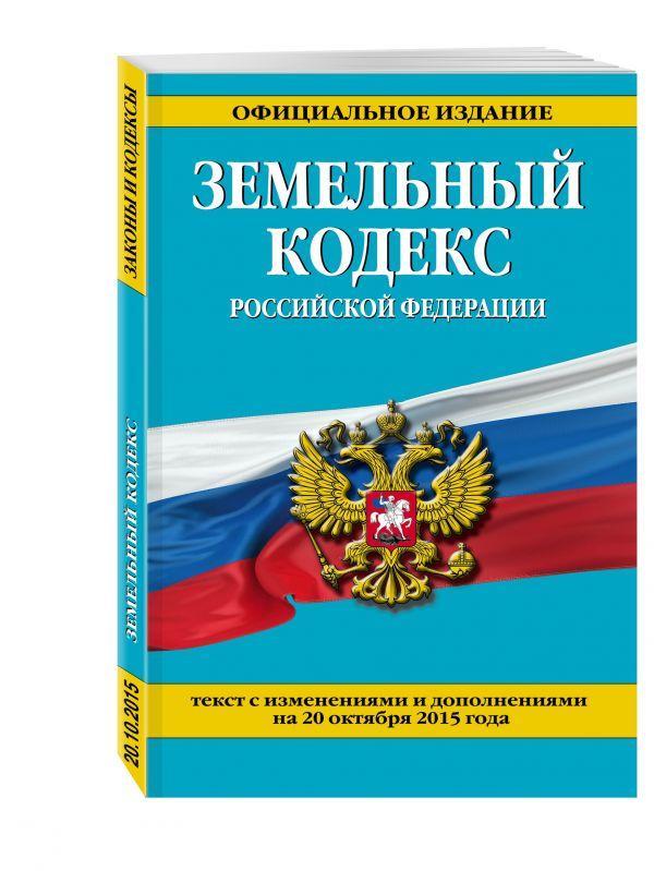 Земельный кодекс Российской Федерации : текст с изм. и доп. на 20 октября 2015 г.