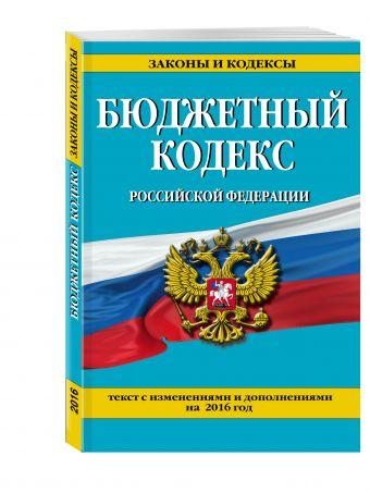 Бюджетный кодекс Российской Федерации : текст с изменениями и дополнениями на 2016 г.