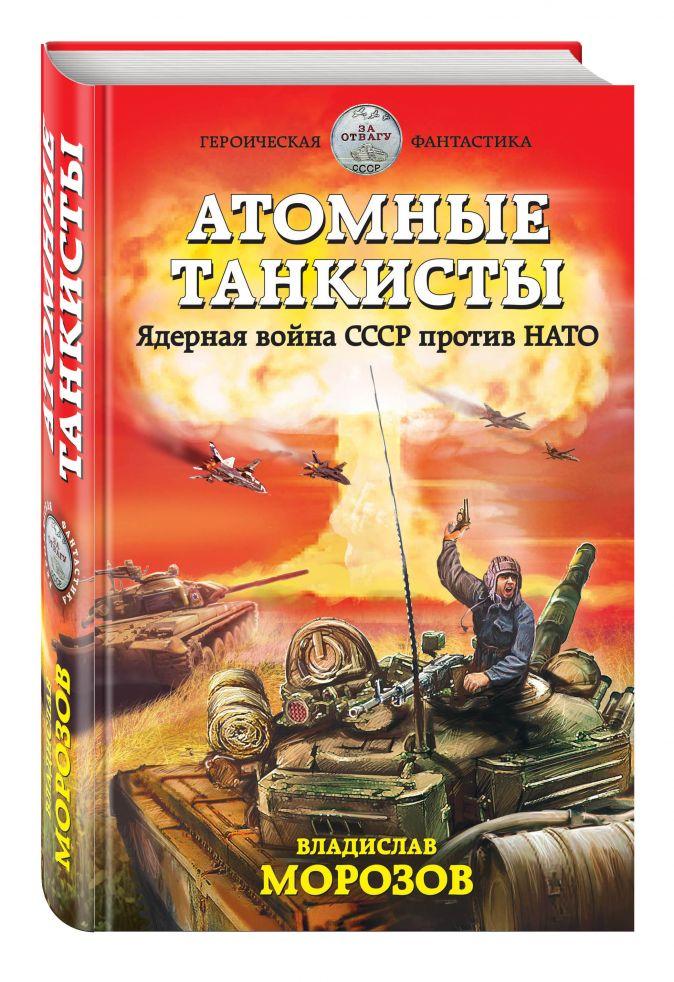 Владислав Морозов - Атомные танкисты. Ядерная война СССР против НАТО обложка книги