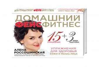Алена Россошинская - Домашний фейсфитнес: упражнения для здоровья кожи и мышц лица обложка книги