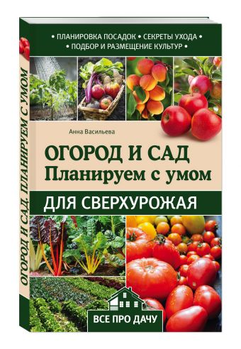 Огород и сад. Планируем с умом для сверхурожая Васильева А.В.