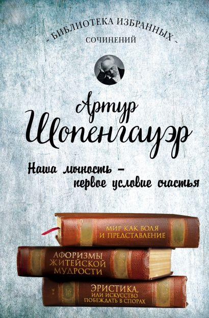 Артур Шопенгауэр. Мир как воля и представление. Афоризмы житейской мудрости. Эристика, или Искусство побеждать в спорах - фото 1