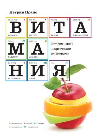 Витамания. История нашей одержимости витаминами Прайс К.