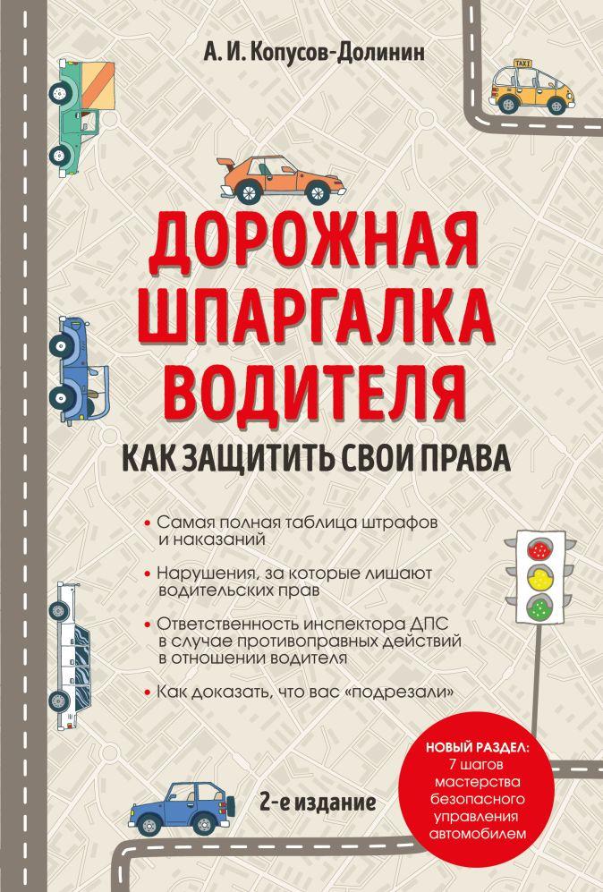 Копусов-Долинин А.И. - Дорожная шпаргалка водителя: как защитить свои права. 2-е издание обложка книги