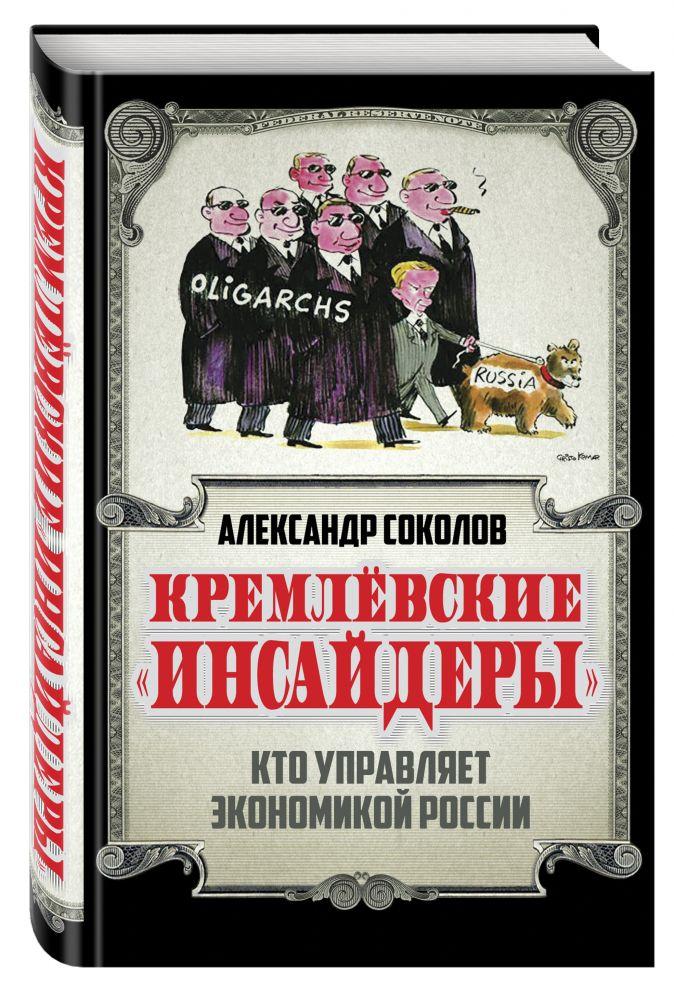 Соколов А.А. - Кремлевские «инсайдеры». Кто управляет экономикой России обложка книги