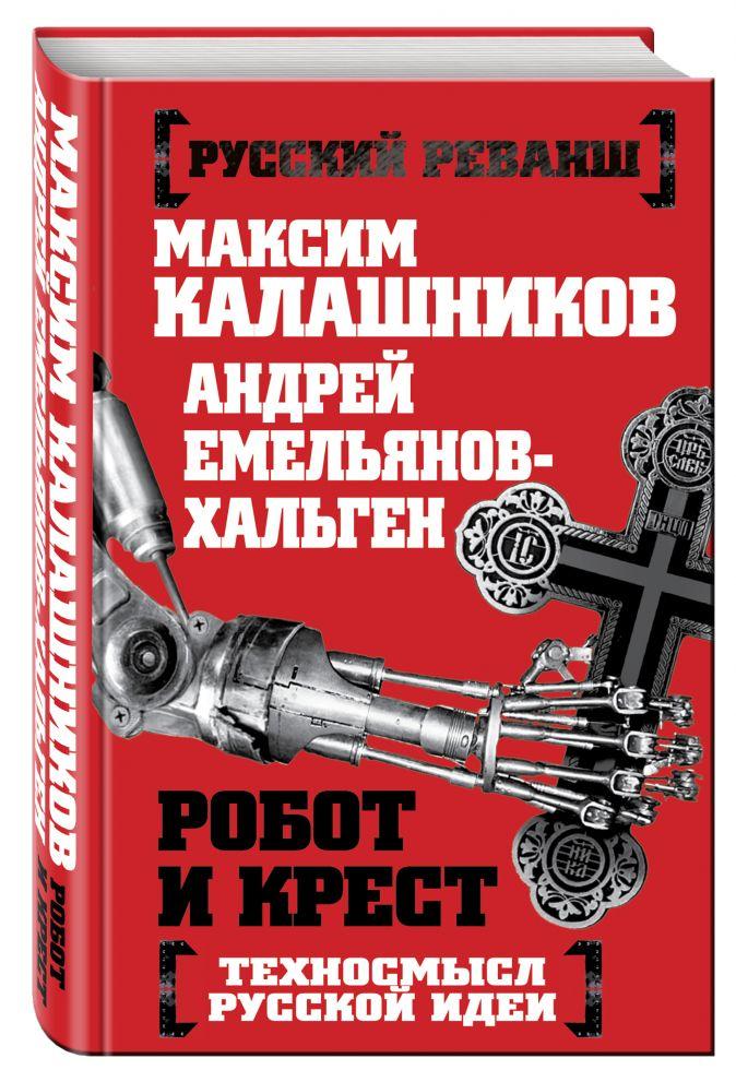 Калашников М., Емельянов-Хальген А. - Робот и крест. Техносмысл русской идеи обложка книги