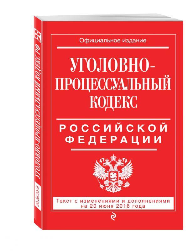 Уголовно-процессуальный кодекс Российской Федерации : текст с изм. и доп. на 20 июня 2016 г.