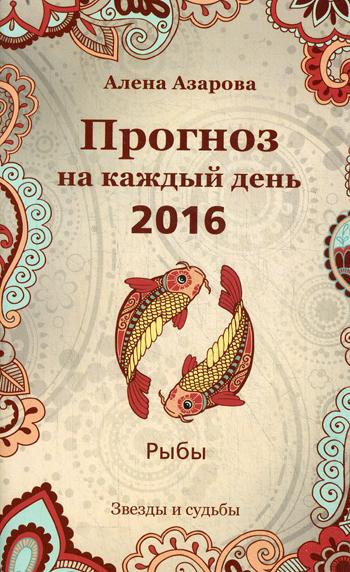 Прогноз на каждый день. 2016. Рыбы (Звезды и судьбы) - фото 1