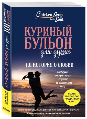 Куриный бульон для души: 101 история о любви Джек Кэнфилд, Марк Хансен, Эми Ньюмарк