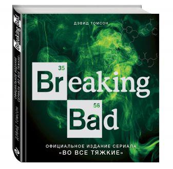 """Дэвид Томсон - Breaking Bad. Официальное издание сериала """"Во все тяжкие"""" обложка книги"""
