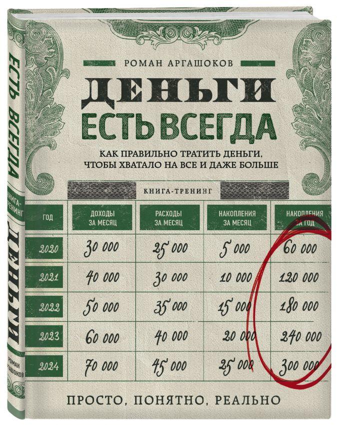 Деньги есть всегда. Как правильно тратить деньги, чтобы хватало на все и даже больше Роман Аргашоков