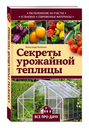 Секреты урожайной теплицы Калинин А.Г.