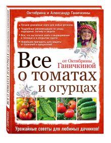 Все о томатах и огурцах от Октябрины Ганичкиной