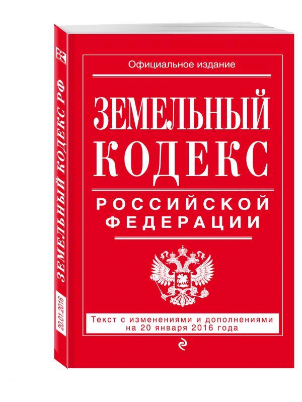 Земельный кодекс Российской Федерации : текст с изм. и доп. на 20 января 2016 г.