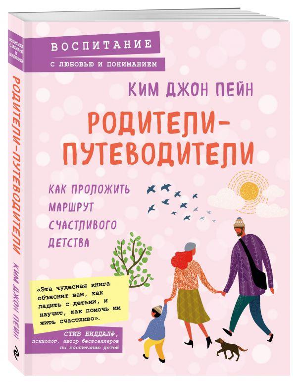Ким Джон Пейн Родители-путеводители. Как проложить маршрут счастливого детства