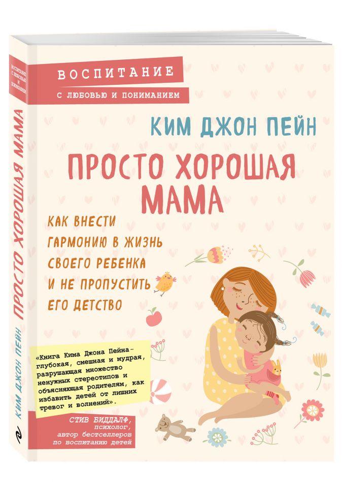 Ким Джон Пейн - Просто хорошая мама. Как внести гармонию в жизнь своего ребенка и не пропустить его детство обложка книги