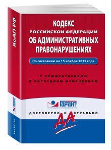 Кодекс Российской Федерации об административных правонарушениях. По состоянию на 15 ноября 2015 года. С комментариями к последним изменениям
