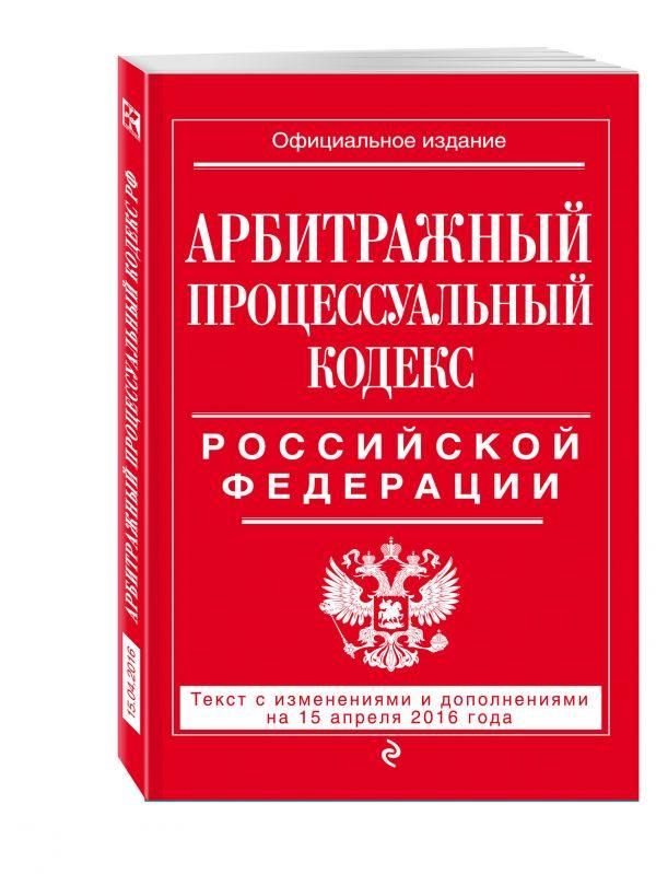 Арбитражный процессуальный кодекс Российской Федерации : текст с изм. и доп. на 15 апреля 2016 г.