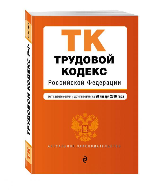 Трудовой кодекс Российской Федерации : текст с изм. и доп. на 20 января 2016 г.