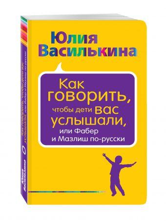 Как говорить, чтобы дети вас услышали, или Фабер и Мазлиш по-русски Юлия Василькина