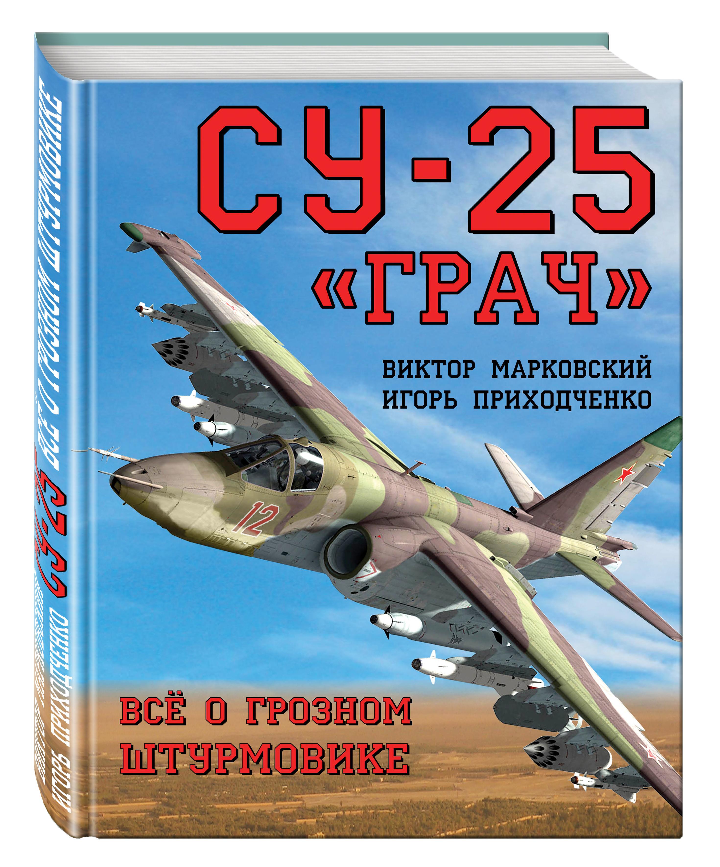 Марковский В.Ю., Приходченко И.В. Су-25 «Грач». Всё о грозном штурмовике