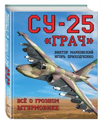 Су-25 «Грач». Всё о грозном штурмовике Марковский В.Ю., Приходченко И.В.