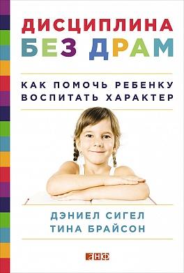 Дисциплина без драм: Как помочь ребенку воспитать характер Сигел Д.,Брайсон Т.