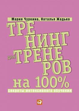 Тренинг для тренеров на 100%: Секреты интенсивного обучения ( Жадько Н.,Чуркина М.  )