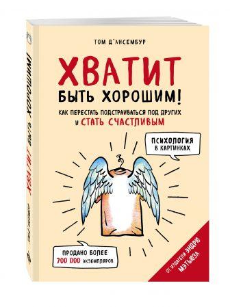 Том Д'Ансембур - Хватит быть хорошим! Как перестать подстраиваться под других и стать счастливым (Психология в картинках) обложка книги