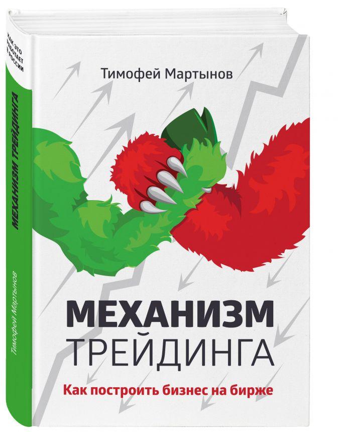 Тимофей Мартынов - Механизм трейдинга: Как построить бизнес на бирже? обложка книги