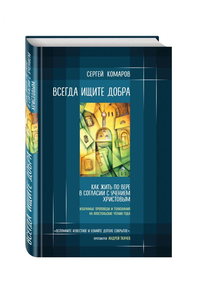 Сергей Комаров - Всегда ищите добра. Как жить по вере в согласии с учением Христовым обложка книги