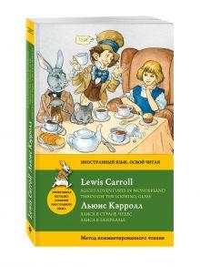 Алиса в Стране чудес. Алиса в Зазеркалье = Alice's Adventures in Wonderland. Through the Looking-Glass. Метод комментированного чтения