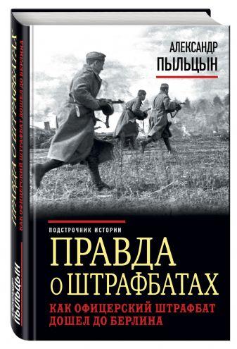 Александр Пыльцын - Правда о штрафбатах. Как офицерский штрафбат дошел до Берлина обложка книги