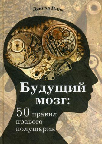 Пинк Д. - Будущий мозг: 50 правил правого полушария обложка книги