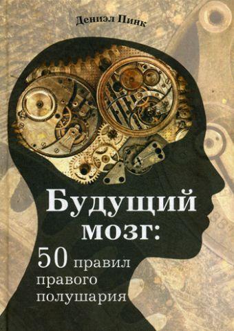 Будущий мозг: 50 правил правого полушария Пинк Д.
