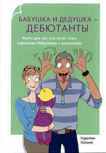 Родители-дебютанты. Бабушка и дедушка - дебютанты. Книга для тех кто хочет стать хорошими бабушками и дедушками Котино К.