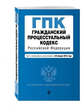 Гражданский процессуальный кодекс Российской Федерации : текст с изм. и доп. на 20 января 2016 г.