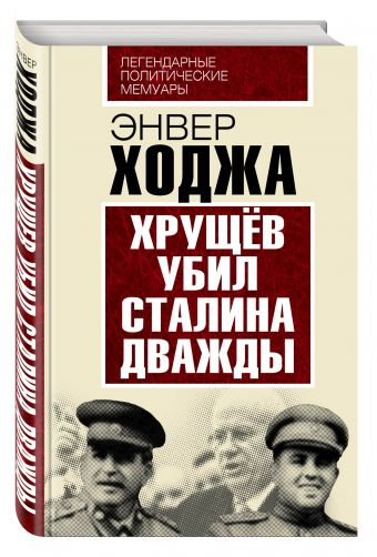 Хрущев убил Сталина дважды Ходжа Э.