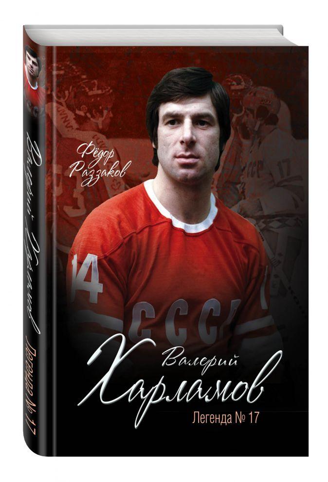 Федор Раззаков - Валерий Харламов. Легенда №17 обложка книги