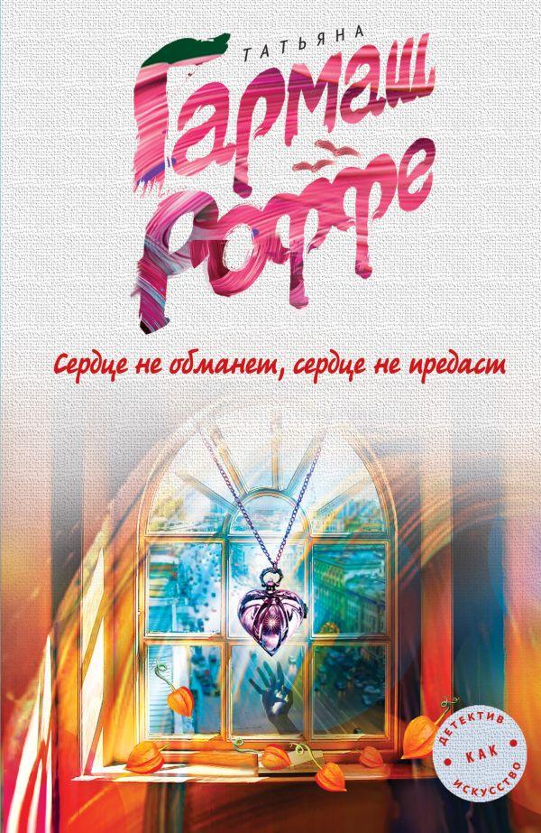 Сердце не обманет, сердце не предаст Гармаш-Роффе Т.В.