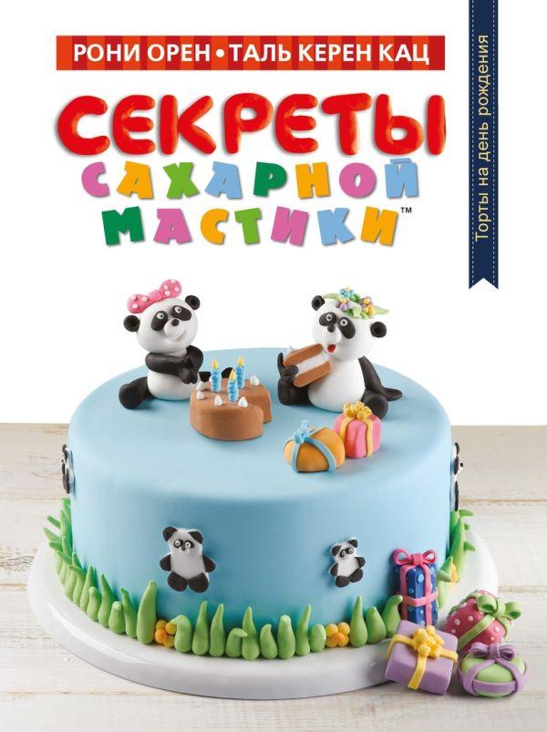 Секреты сахарной мастики. Торты на день рождения Орен Р., Кац Т.К.