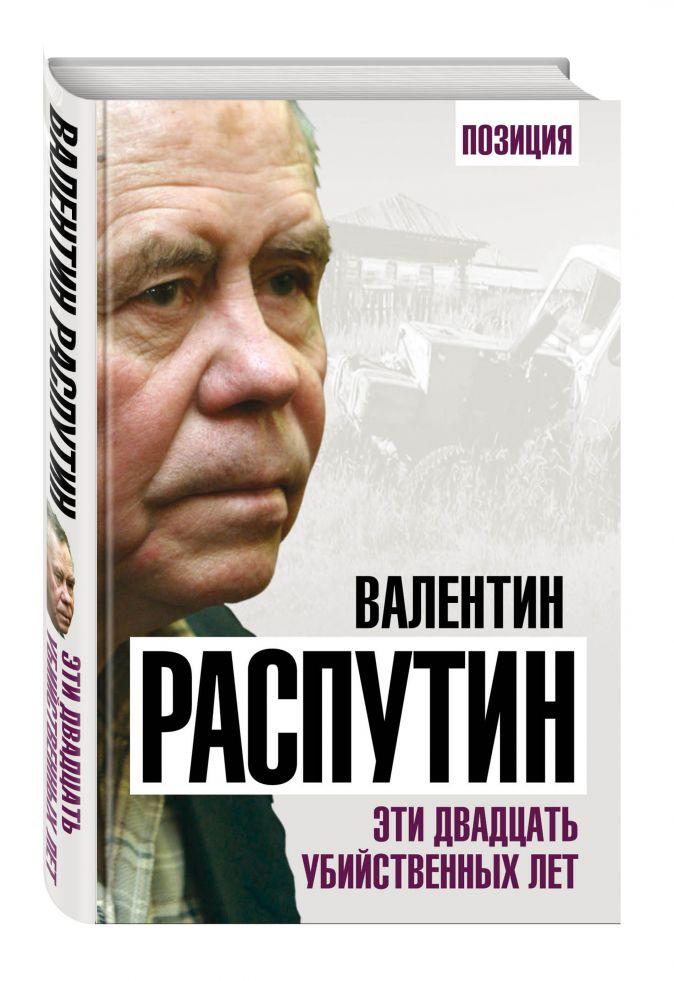 Валентин Распутин - Эти двадцать убийственных лет обложка книги