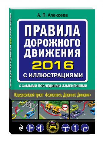 Правила дорожного движения 2016 с иллюстрациями с самыми последними изменениями Алексеев А.П.