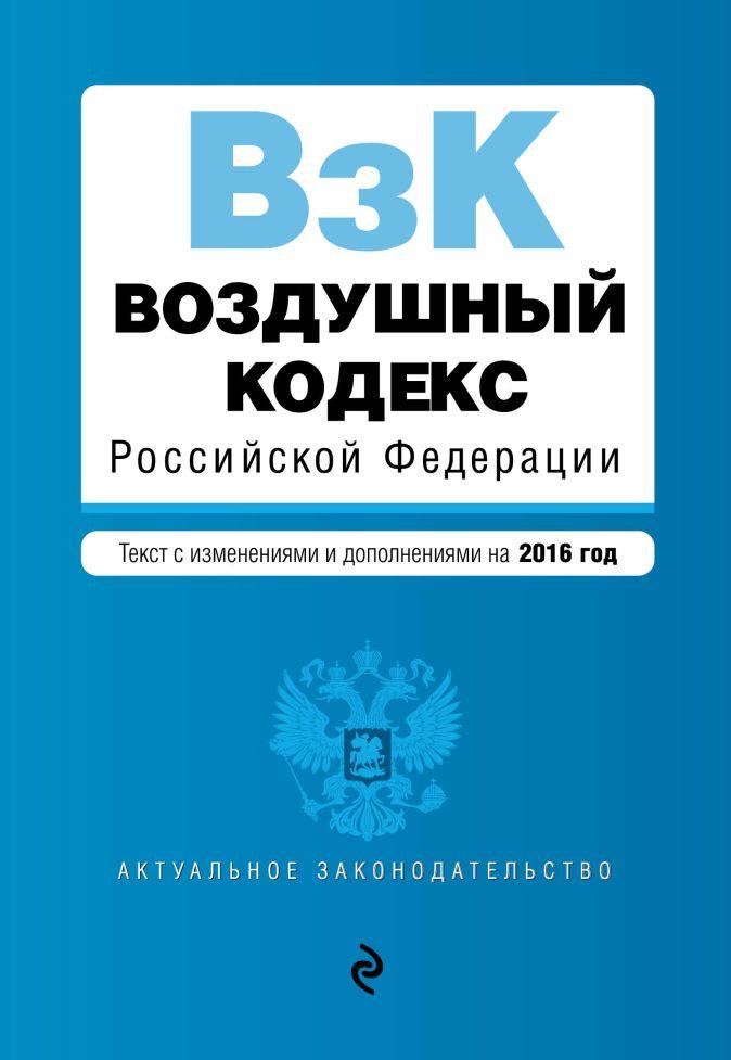 Воздушный кодекс Российской Федерации. Текст с изм. и доп. на 2016 г.
