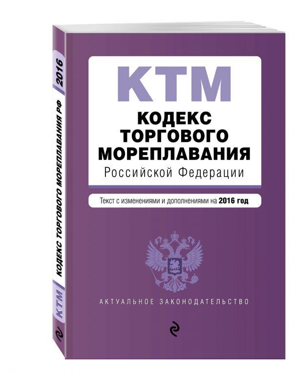 Кодекс торгового мореплавания Российской Федерации. Текст с изм. и доп. на 2016 год